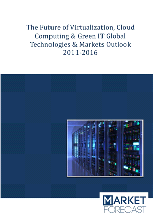 The Future of Virtualization, Cloud Computing & Green IT Global Technologies & Markets Outlook 2011-2016