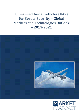 Unmanned Aerial Vehicles (UAV) for Border Security - Global Market & Technologies Outlook 2013-2021